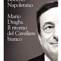 """Presentazione del libro  """"Mario Draghi. Il ritorno del cavaliere bianco """" di Roberto Napoletano"""
